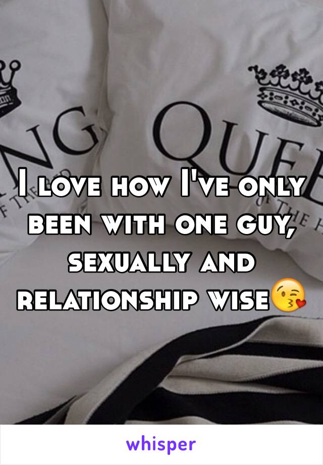 I love how I've only been with one guy, sexually and relationship wise😘