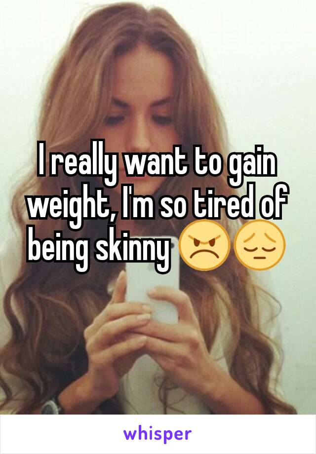 I really want to gain weight, I'm so tired of being skinny 😠😔