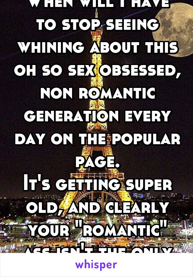 """When will I have to stop seeing whining about this oh so sex obsessed, non romantic generation every day on the popular page. It's getting super old, and clearly your """"romantic"""" ass isn't the only one"""