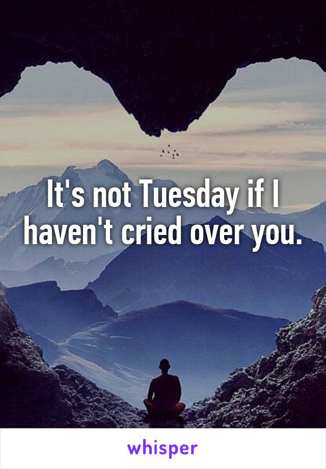 It's not Tuesday if I haven't cried over you.