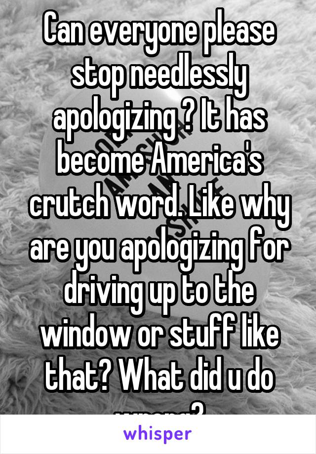 Can everyone please stop needlessly apologizing ? It has become America's crutch word. Like why are you apologizing for driving up to the window or stuff like that? What did u do wrong?