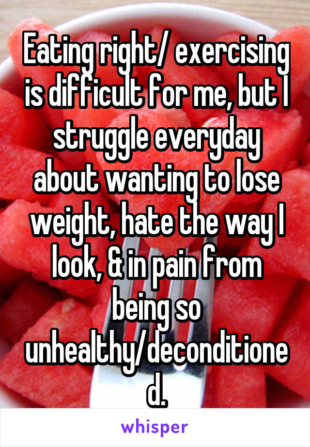 Eating right/ exercising is difficult for me, but I struggle everyday about wanting to lose weight, hate the way I look, & in pain from being so unhealthy/deconditioned.
