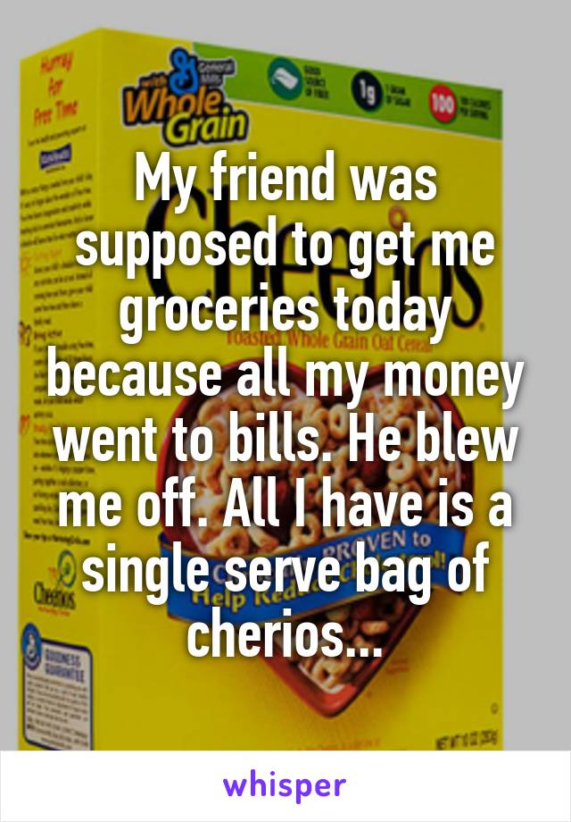 My friend was supposed to get me groceries today because all my money went to bills. He blew me off. All I have is a single serve bag of cherios...