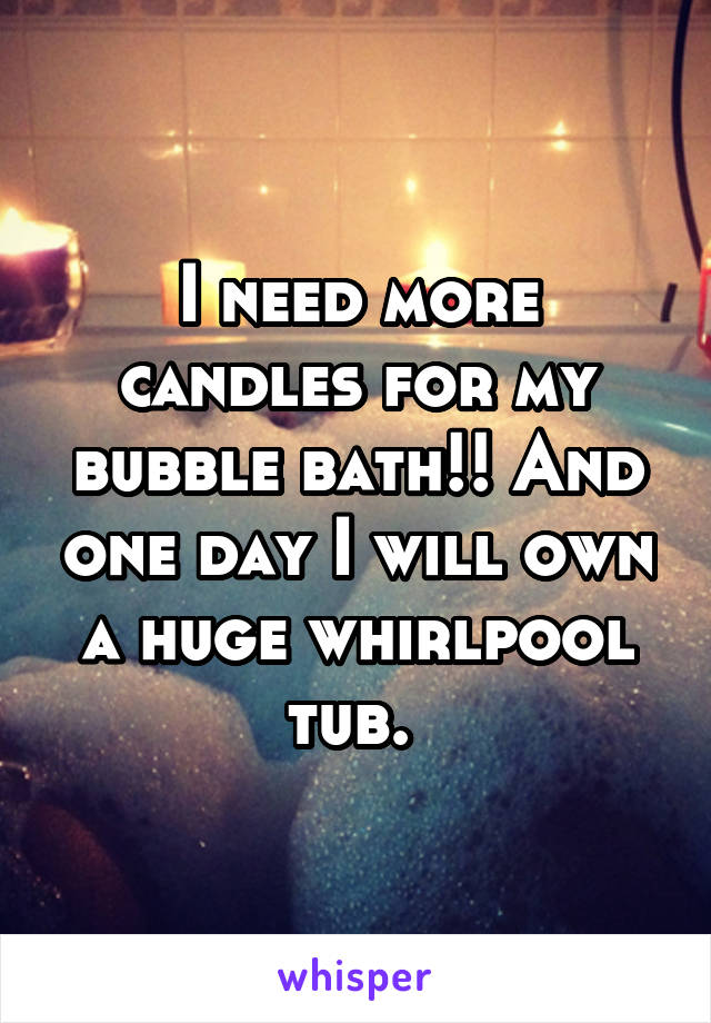 I need more candles for my bubble bath!! And one day I will own a huge whirlpool tub.