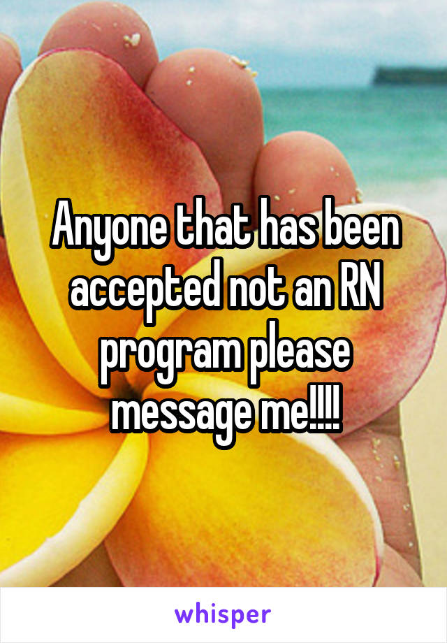 Anyone that has been accepted not an RN program please message me!!!!