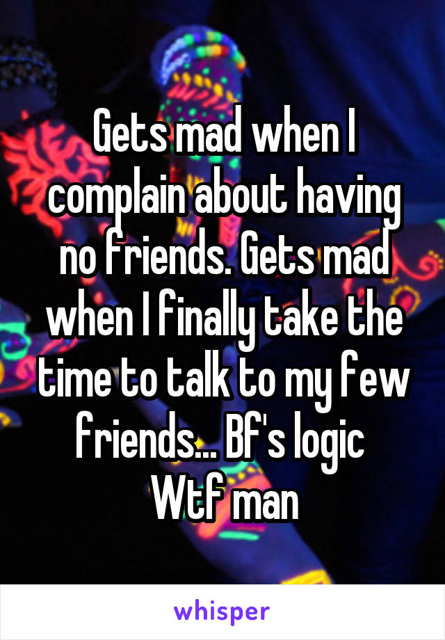 Gets mad when I complain about having no friends. Gets mad when I finally take the time to talk to my few friends... Bf's logic  Wtf man