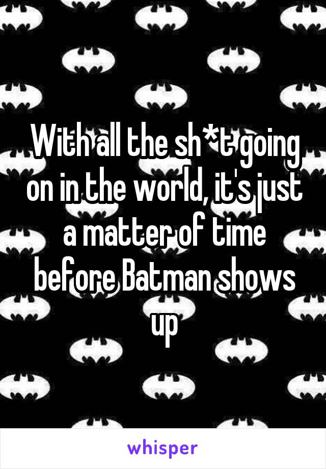 With all the sh*t going on in the world, it's just a matter of time before Batman shows up