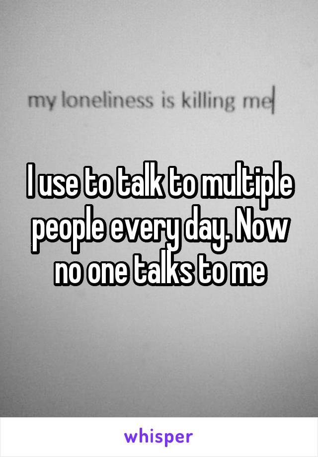 I use to talk to multiple people every day. Now no one talks to me