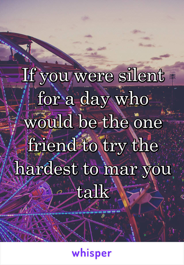 If you were silent for a day who would be the one friend to try the hardest to mar you talk