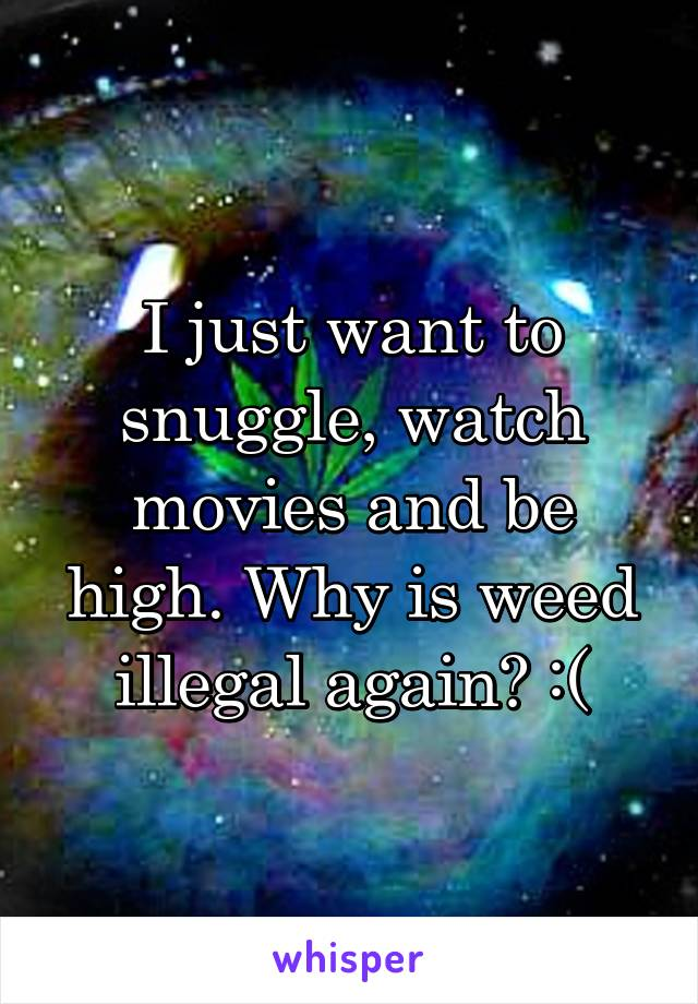 I just want to snuggle, watch movies and be high. Why is weed illegal again? :(