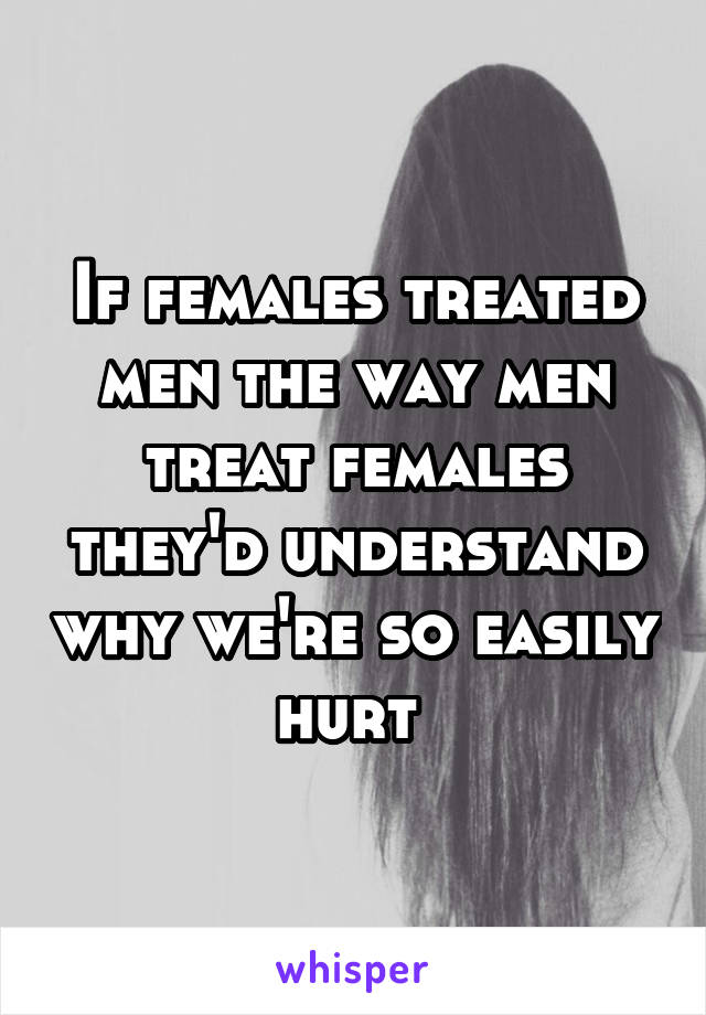 If females treated men the way men treat females they'd understand why we're so easily hurt