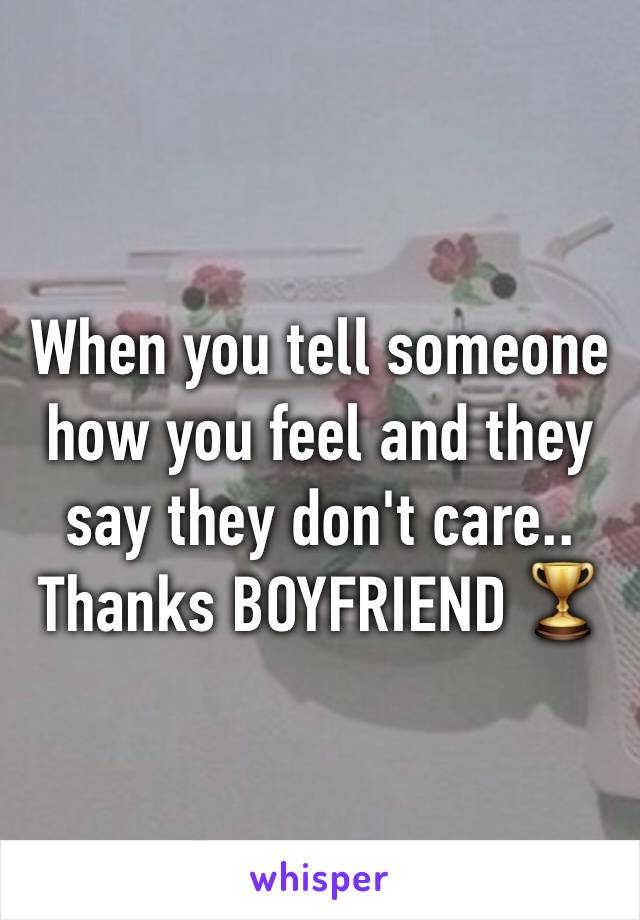 When you tell someone how you feel and they say they don't care.. Thanks BOYFRIEND 🏆