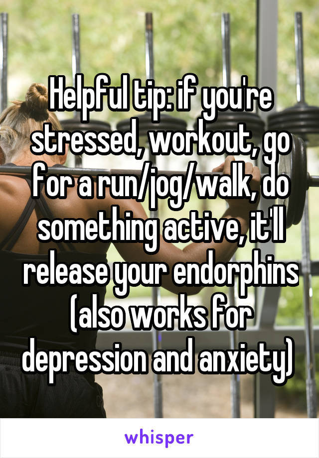 Helpful tip: if you're stressed, workout, go for a run/jog/walk, do something active, it'll release your endorphins (also works for depression and anxiety)