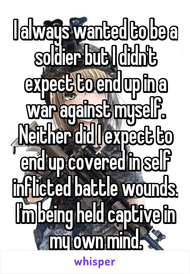 I always wanted to be a soldier but I didn't expect to end up in a war against myself. Neither did I expect to end up covered in self inflicted battle wounds. I'm being held captive in my own mind.