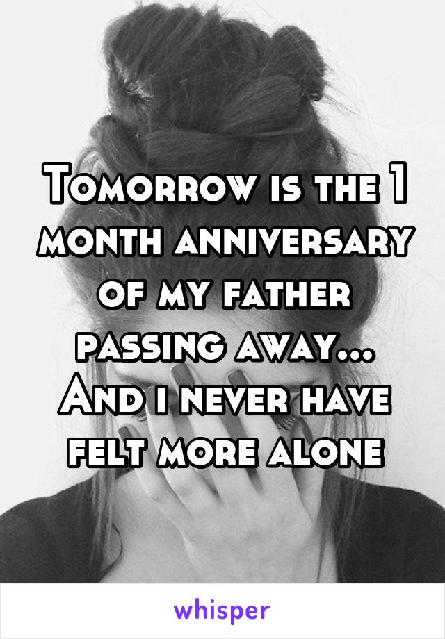 Tomorrow is the 1 month anniversary of my father passing away... And i never have felt more alone