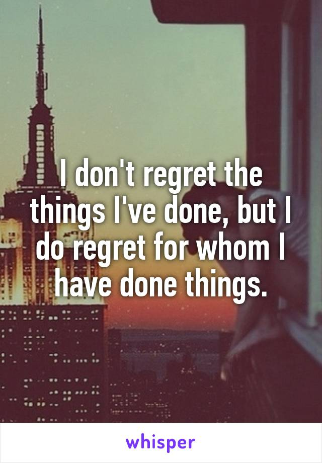 I don't regret the things I've done, but I do regret for whom I have done things.