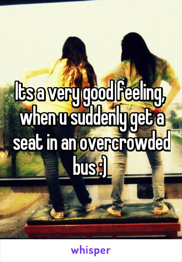 Its a very good feeling,  when u suddenly get a seat in an overcrowded bus :)