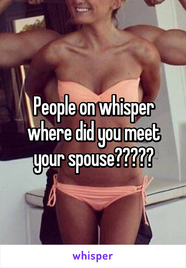 People on whisper where did you meet your spouse?????