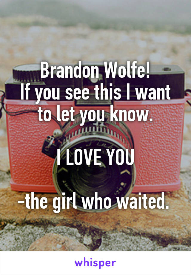 Brandon Wolfe! If you see this I want to let you know.  I LOVE YOU  -the girl who waited.