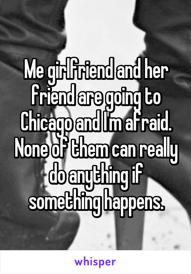 Me girlfriend and her friend are going to Chicago and I'm afraid. None of them can really do anything if something happens.