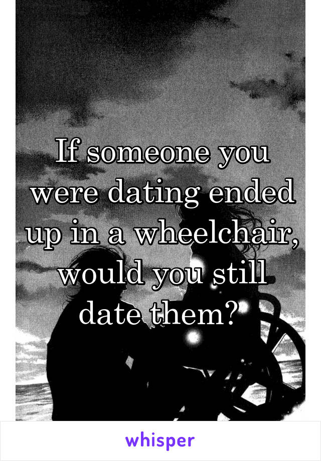 If someone you were dating ended up in a wheelchair, would you still date them?