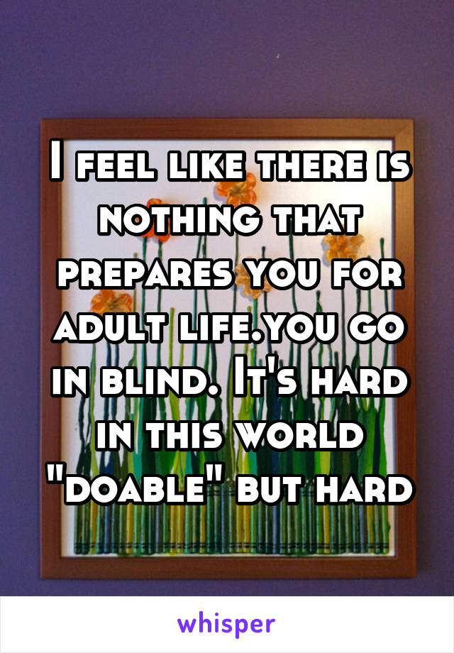 """I feel like there is nothing that prepares you for adult life.you go in blind. It's hard in this world """"doable"""" but hard"""
