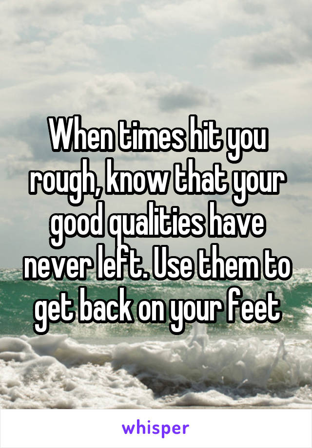 When times hit you rough, know that your good qualities have never left. Use them to get back on your feet