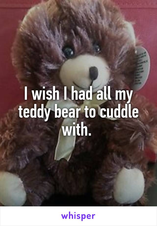I wish I had all my teddy bear to cuddle with.