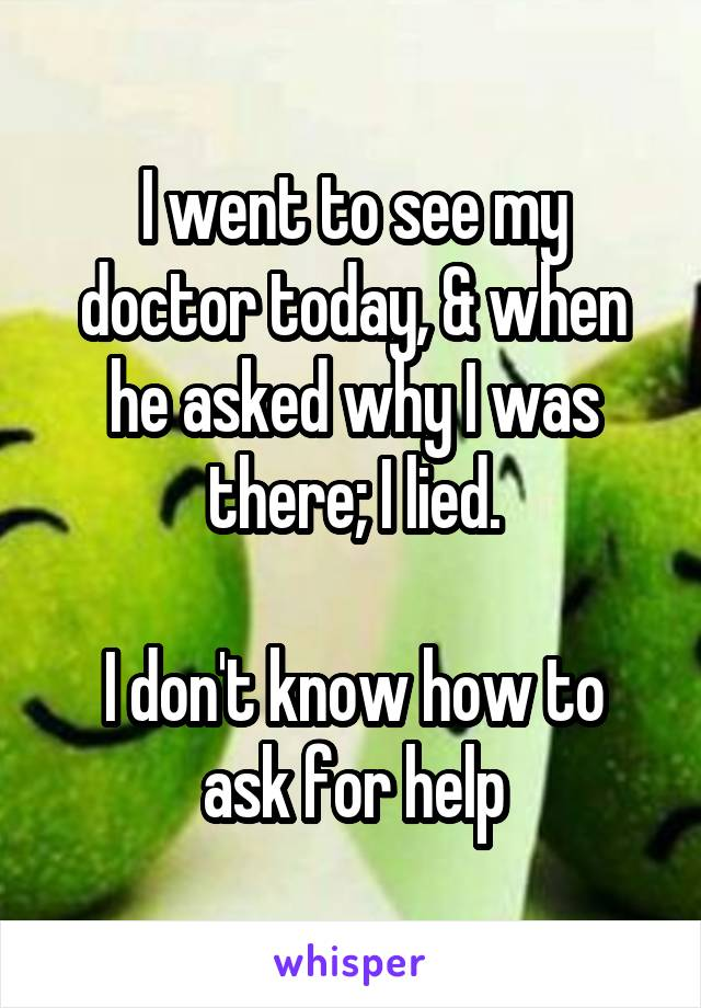 I went to see my doctor today, & when he asked why I was there; I lied.  I don't know how to ask for help