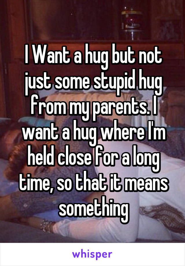 I Want a hug but not just some stupid hug from my parents. I want a hug where I'm held close for a long time, so that it means something