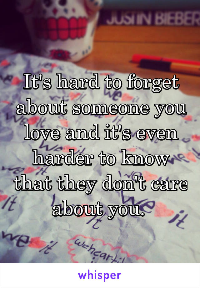 It's hard to forget about someone you love and it's even harder to know that they don't care about you.