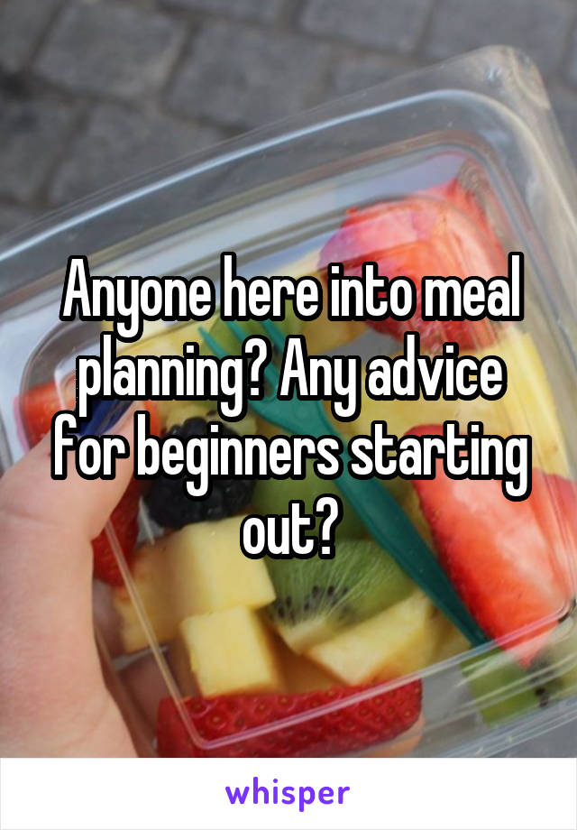 Anyone here into meal planning? Any advice for beginners starting out?