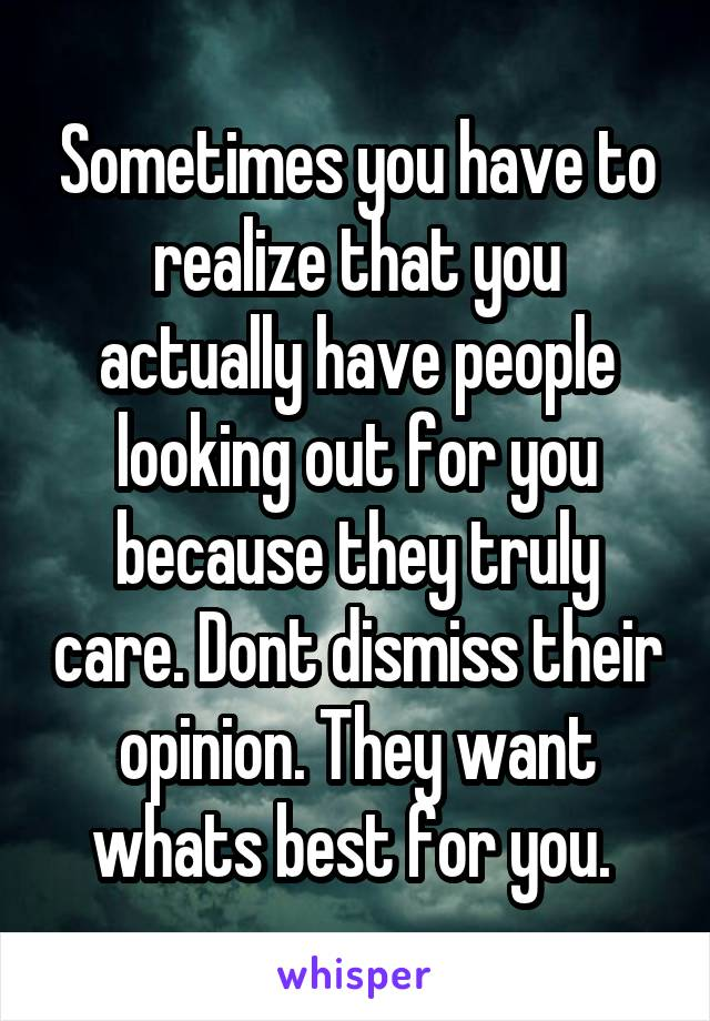 Sometimes you have to realize that you actually have people looking out for you because they truly care. Dont dismiss their opinion. They want whats best for you.