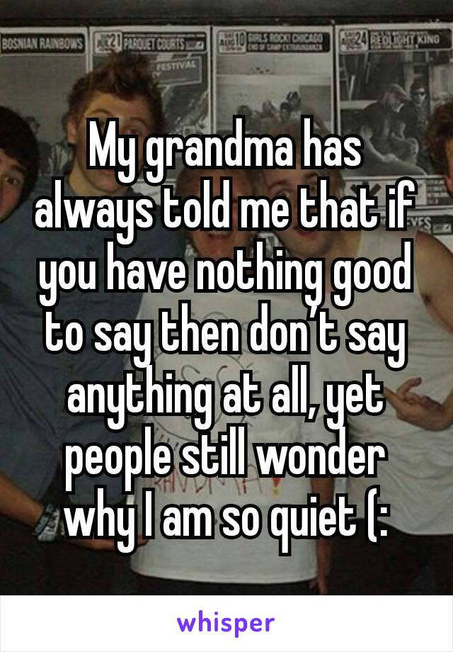My grandma has always told me that if you have nothing good to say then don't say anything at all, yet people still wonder why I am so quiet (: