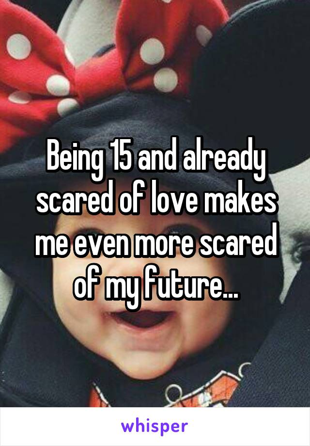 Being 15 and already scared of love makes me even more scared of my future...