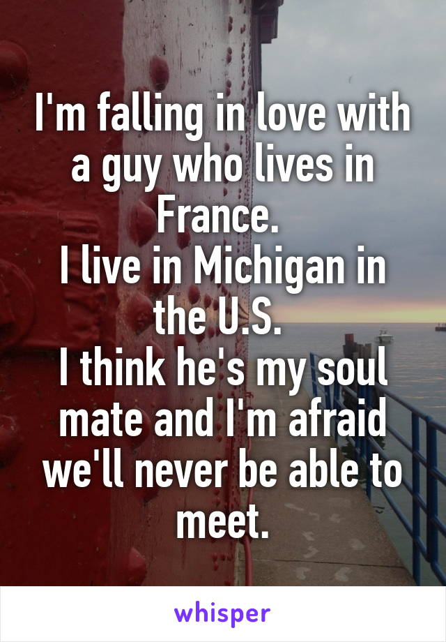 I'm falling in love with a guy who lives in France.  I live in Michigan in the U.S.  I think he's my soul mate and I'm afraid we'll never be able to meet.