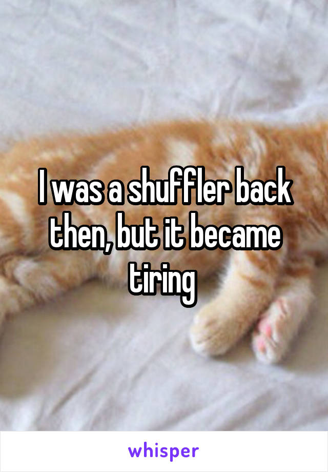 I was a shuffler back then, but it became tiring