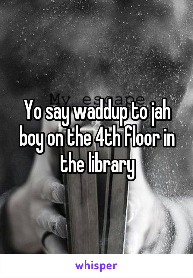 Yo say waddup to jah boy on the 4th floor in the library