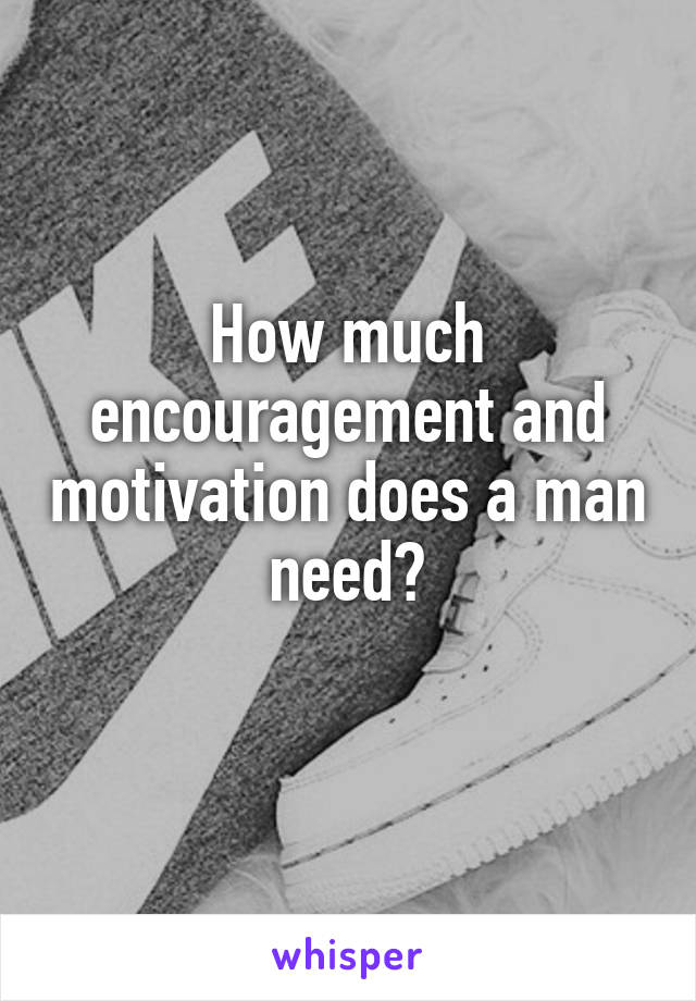 How much encouragement and motivation does a man need?