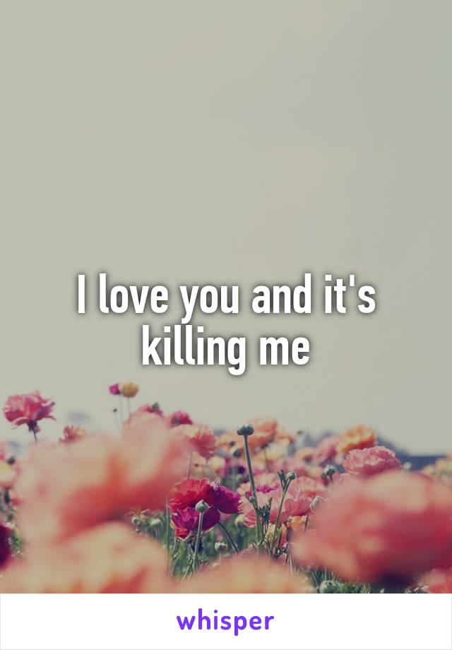 I love you and it's killing me