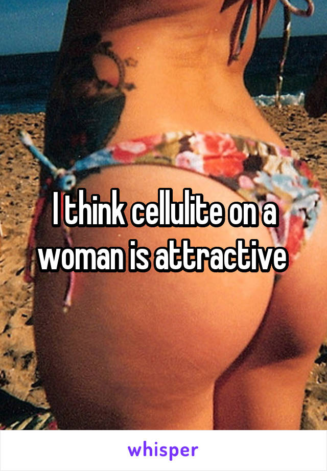 I think cellulite on a woman is attractive