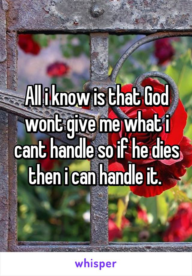 All i know is that God wont give me what i cant handle so if he dies then i can handle it.