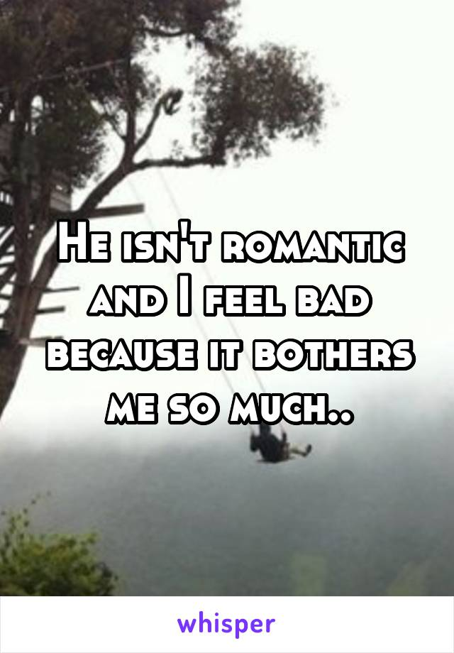 He isn't romantic and I feel bad because it bothers me so much..