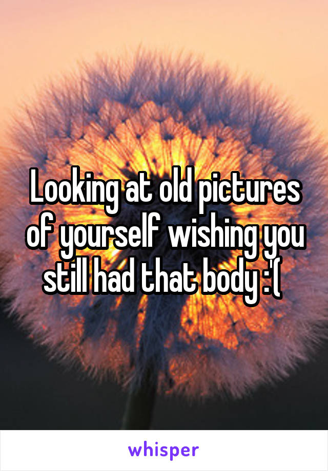 Looking at old pictures of yourself wishing you still had that body :'(