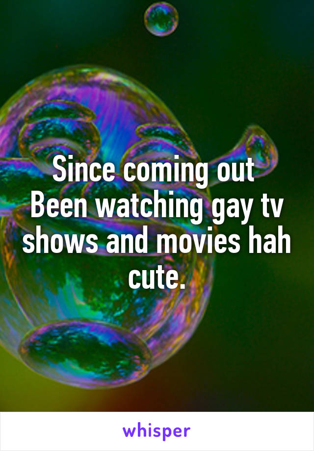 Since coming out  Been watching gay tv shows and movies hah cute.
