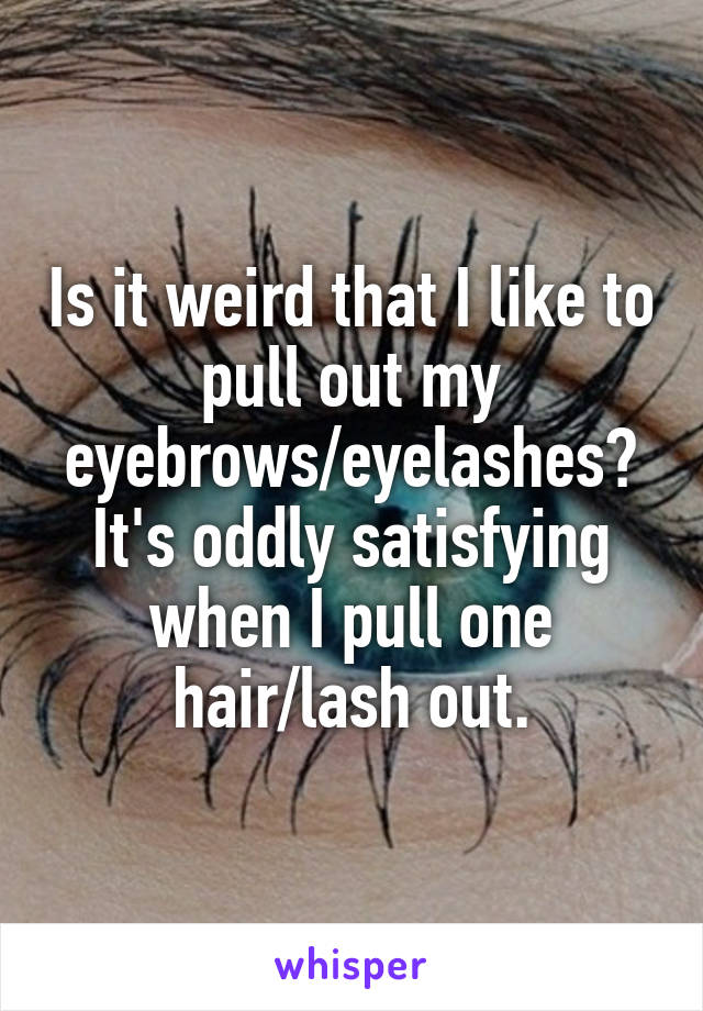 Is it weird that I like to pull out my eyebrows/eyelashes? It's oddly satisfying when I pull one hair/lash out.