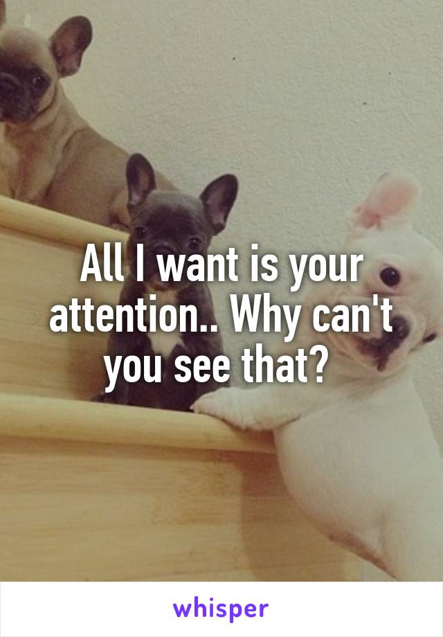 All I want is your attention.. Why can't you see that?