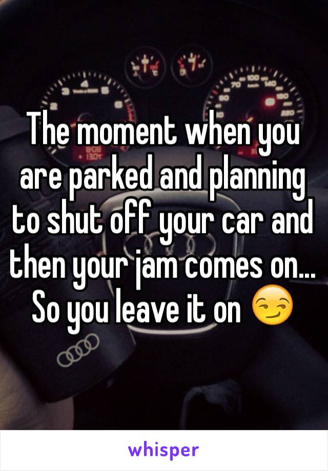 The moment when you are parked and planning to shut off your car and then your jam comes on... So you leave it on 😏