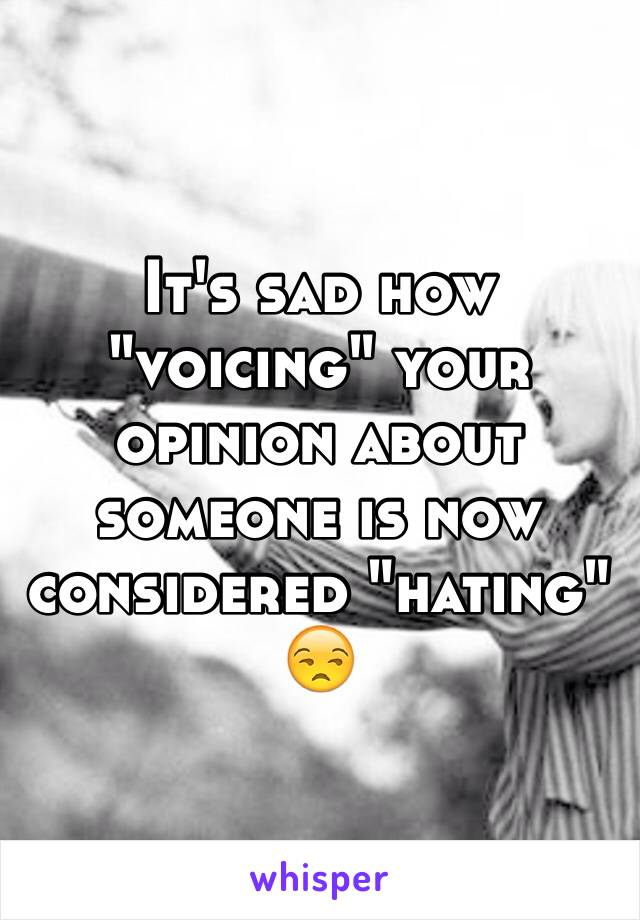 """It's sad how """"voicing"""" your opinion about someone is now considered """"hating"""" 😒"""