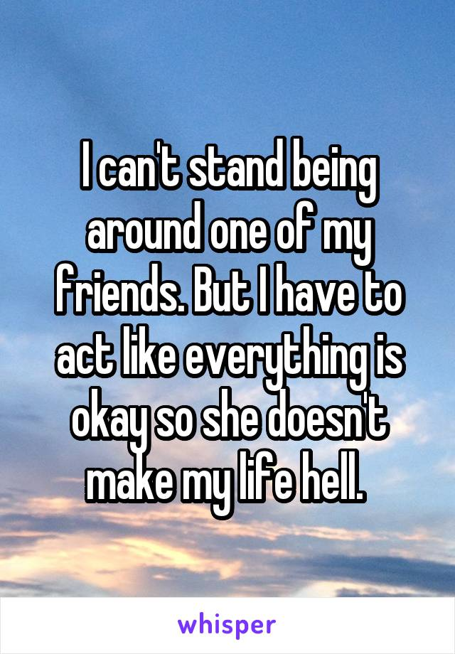 I can't stand being around one of my friends. But I have to act like everything is okay so she doesn't make my life hell.